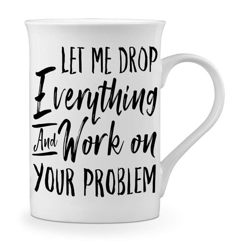 Let Me Drop Everything & Work On Your Problem Funny Novelty Gift